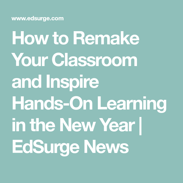 How to Remake Your Classroom and Inspire Hands-On Learning in the New Year | EdSurge News