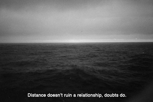 """Distance doesn't ruin a relationship, doubts do."""