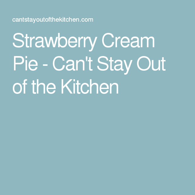 Strawberry Cream Pie - Can't Stay Out of the Kitchen
