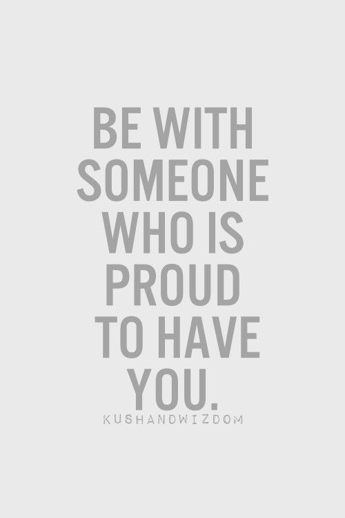Be with someone who is proud to have you, and will fight for you every second of the day.