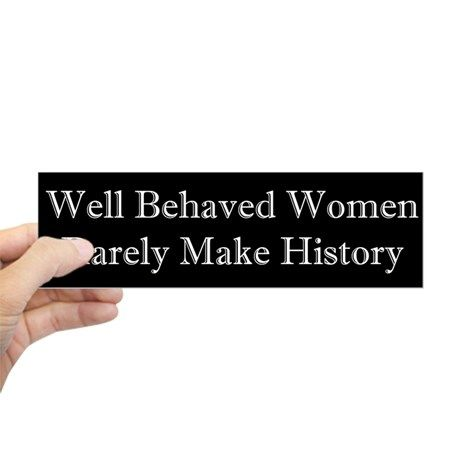 Well behaved women rarely make history bumper sticker on cafepress com