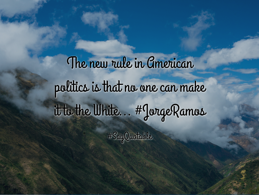 Quotes About The New Rule In American Politics Is That No One Can Make It To