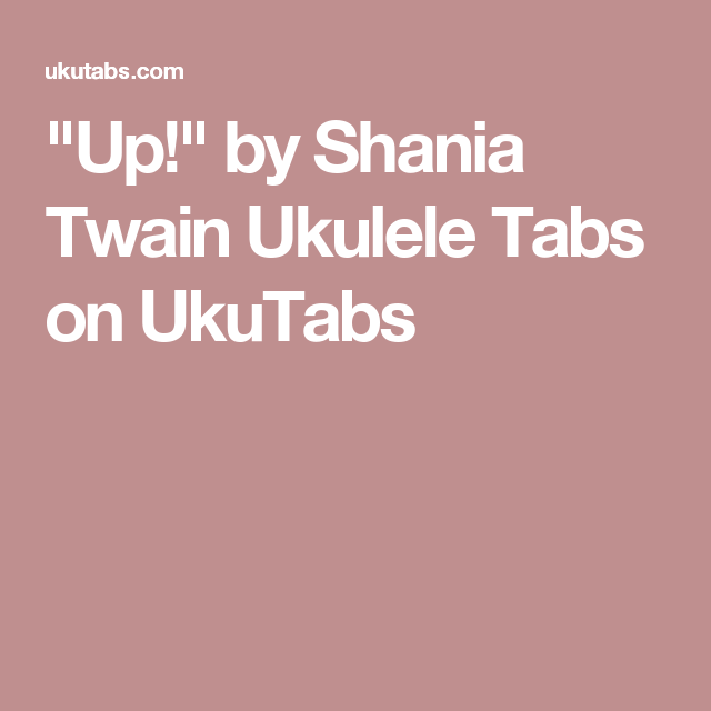 Up By Shania Twain Ukulele Tabs On Ukutabs Ukulele Pinterest
