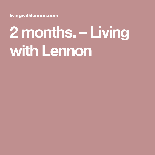 2 months. – Living with Lennon