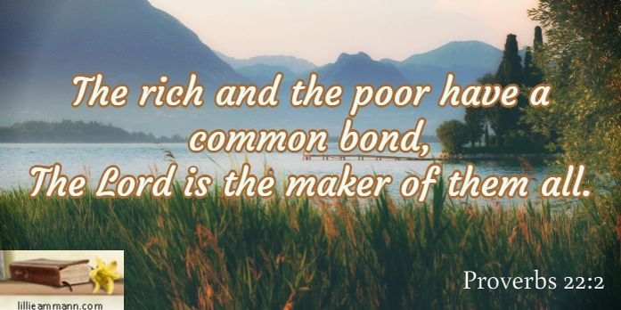 The rich and the poor have a common bond, The Lord is the maker of them all. / Proverbs 22:2