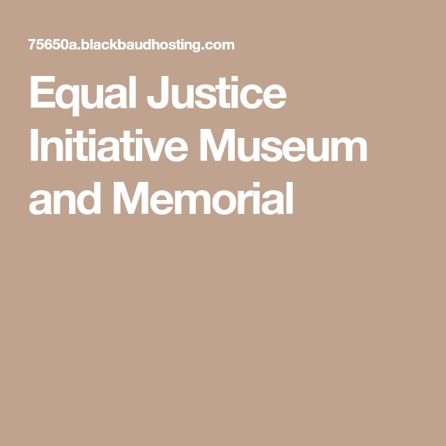 Equal Justice Initiative Museum And Memorial Equality Memories Justice