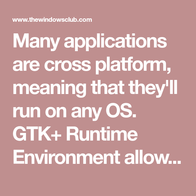 Many applications are cross platform, meaning that they'll