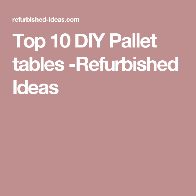 Top 10 DIY Pallet tables -Refurbished Ideas
