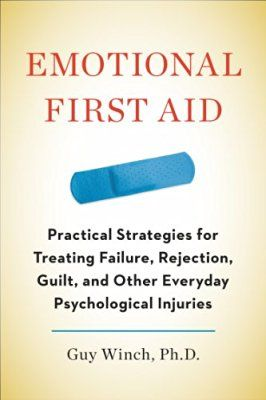 Emotional First Aid: Practical Strategies for Treating Failure, Rejection, Guilt, and Other Everyday Psychological Injuries