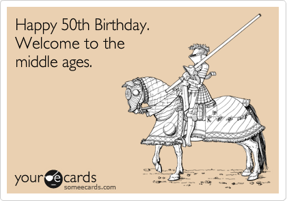 happy 50th birthday welcome to the middle ages tis the season
