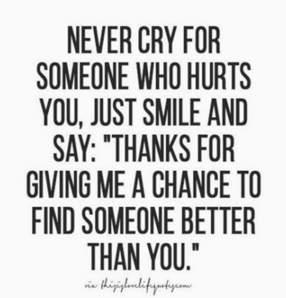 Never Cry For Someone Who Hurts You Just Smile Say Thanks For Giving Me A Chance To Find Someone Better Than Yo Happy Quotes Smile Words Quotes Me Quotes