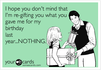 I hope you don't mind that I'm re-gifting you what you gave me for my birthday last year...NOTHING.
