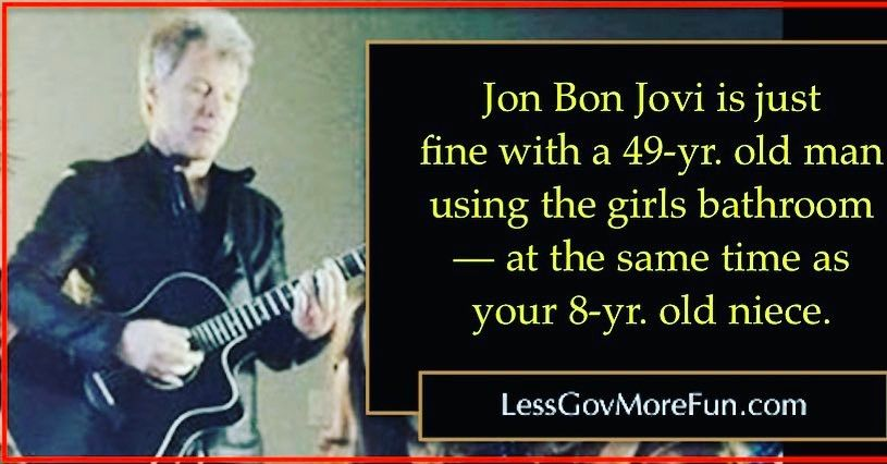 . Jon Bon Jovi is just fine with a 49-yr. old cross-dressing man using the girls' bathroom at the same time as your 8-yr. old niece? #nra