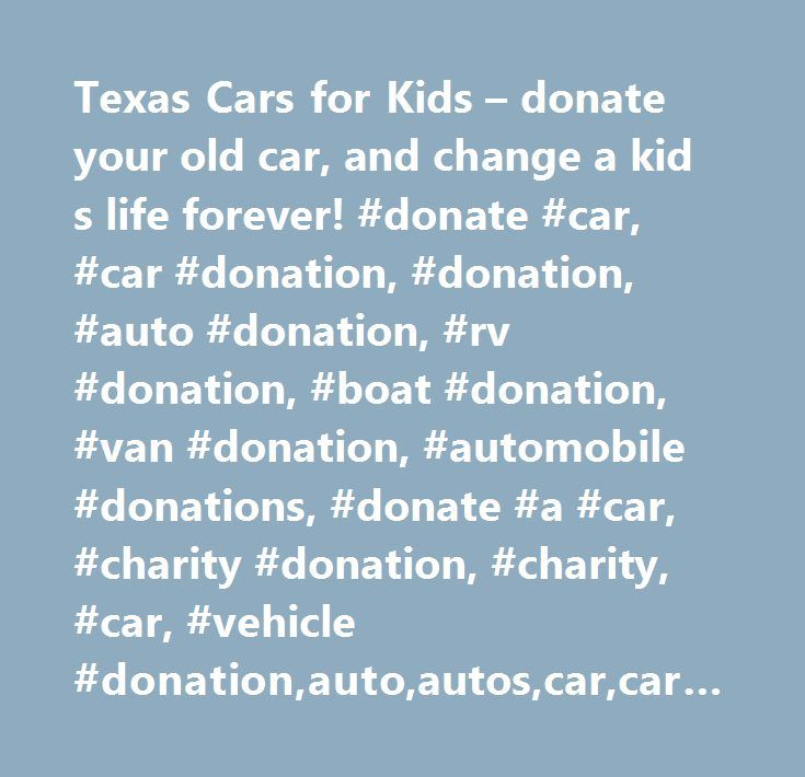Texas Cars For Kids Donate Your Old Car And Change A Kid S Life