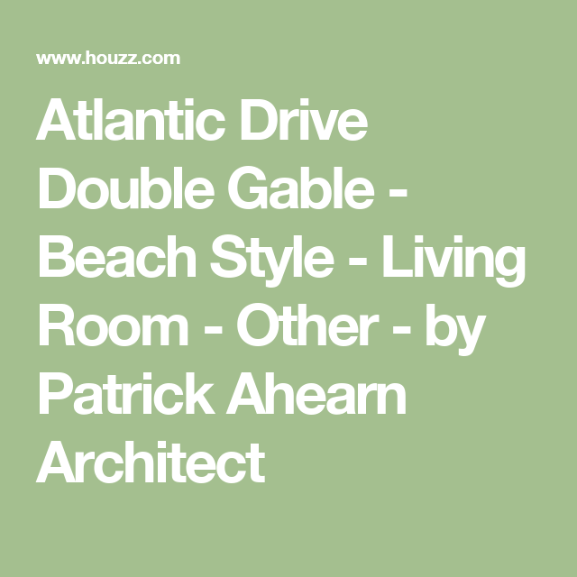 Atlantic Drive Double Gable - Beach Style - Living Room - Other - by Patrick Ahearn Architect