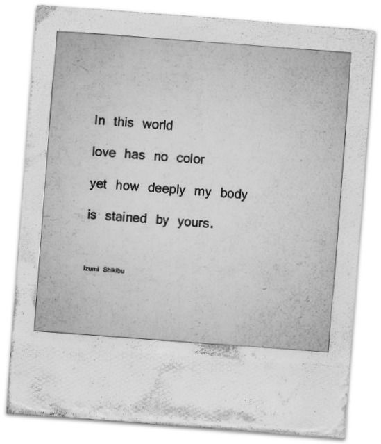 In This World Love Has No Color Yet How Deeply My Body Is Stained By Yours Izumi Shikibu Cool Words Meaningful Quotes Quotes To Live By