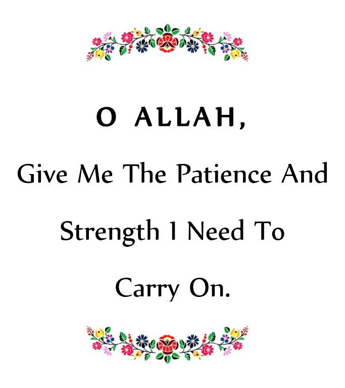 O Allah Give Me The Patience And Strength I Need To Carry On