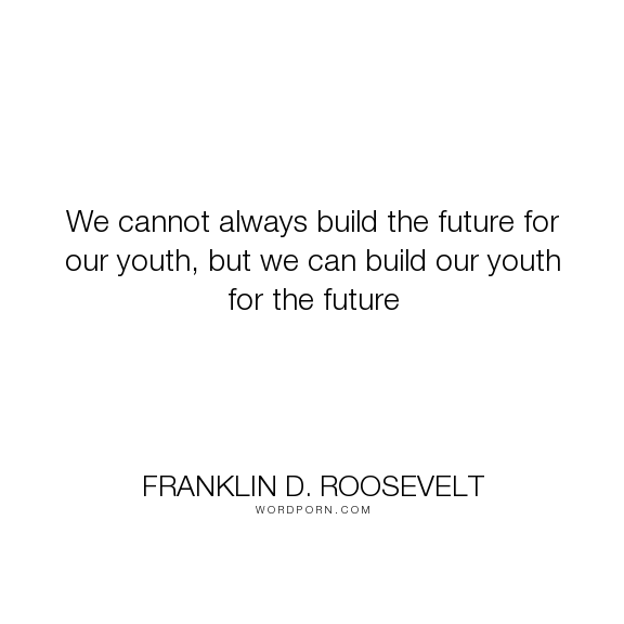 We Cannot Always Build The Future For Our Youth But We Can Build Our Youth For The Future Future Quotes Open Quotes Classroom Quotes