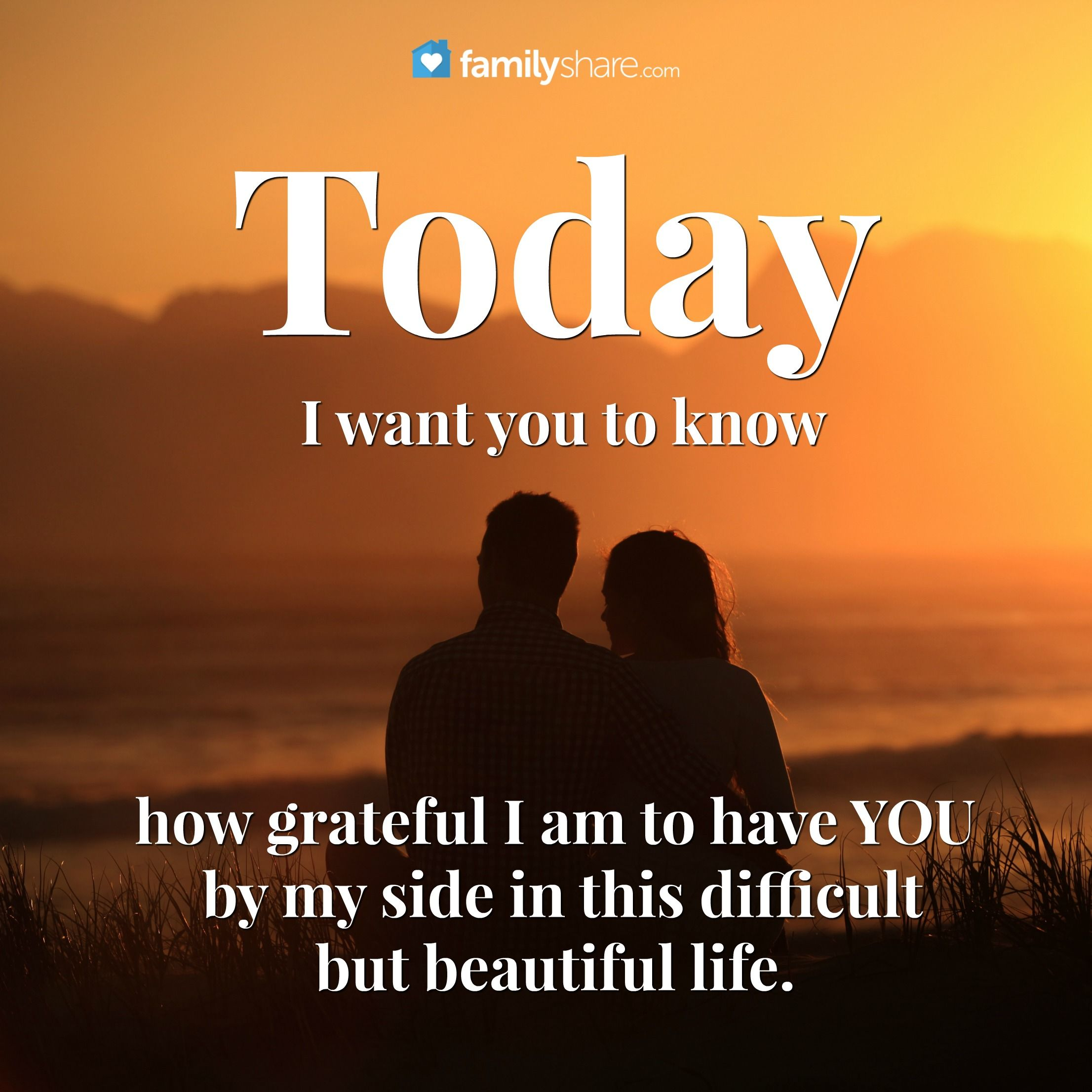 Today I Want You To Know How Grateful I Am To Have You By My Side In This Difficult But Beautiful Life Qoutes About Love Father Quotes Meaningful Quotes