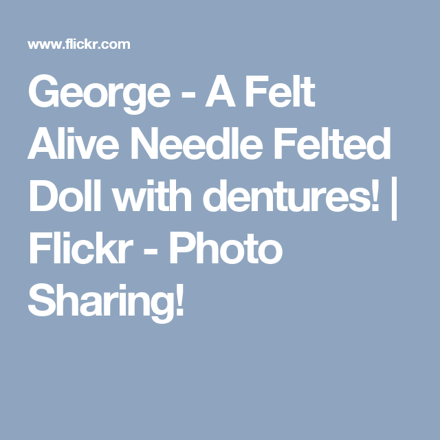 George - A Felt Alive Needle Felted Doll with dentures! | Flickr - Photo Sharing!