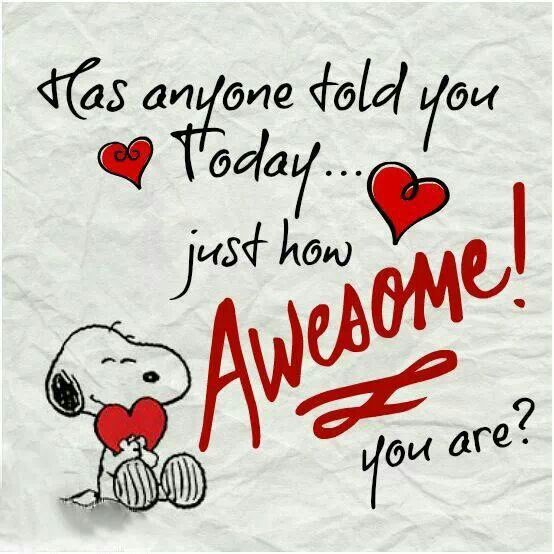 Anyone Told You Today Just How Awesome! You Are? You Are Awesome. Have A  Great Day Today, With Love.