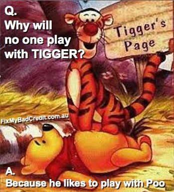 lol Why will no one play with Tigger?  Because he likes to play with Poo... :-)  https://www.MyCRALawyers.com.au