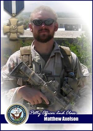 "Birth name	Matthew Gene Axelson Nickname	""Axe"" Born	June 25, 1976 Cupertino, California Died	June 28, 2005 (aged 29) Kunar Province, Afghanistan Allegiance	 United States of America Service/branch	 United States Navy Years of service	2000-2005 Rank	 Sonar Technician 2nd Class Unit	 SEAL Delivery Vehicle Team ONE Battles/wars	Operation Enduring Freedom Operation Red Wings Awards	 Navy Cross  Purple Heart"