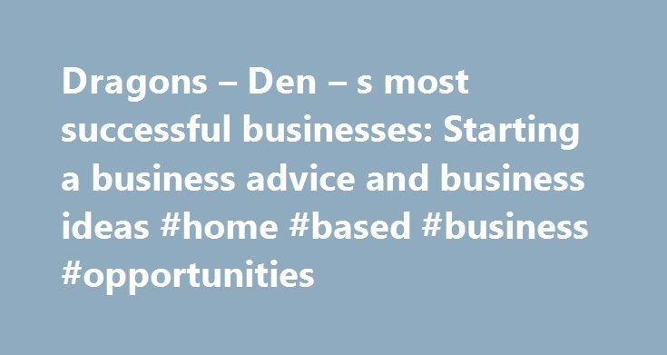 Dragons Den S Most Successful Businesses Starting A Business