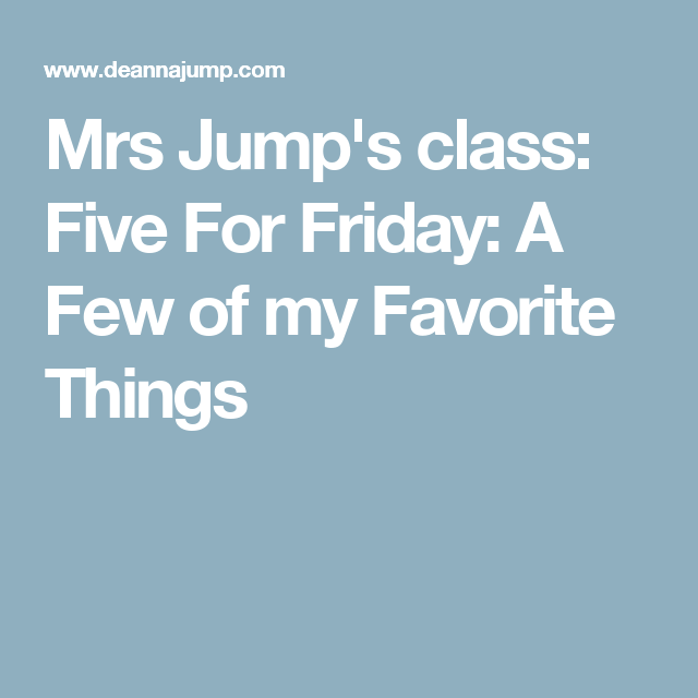 Mrs Jump's class: Five For Friday: A Few of my Favorite Things