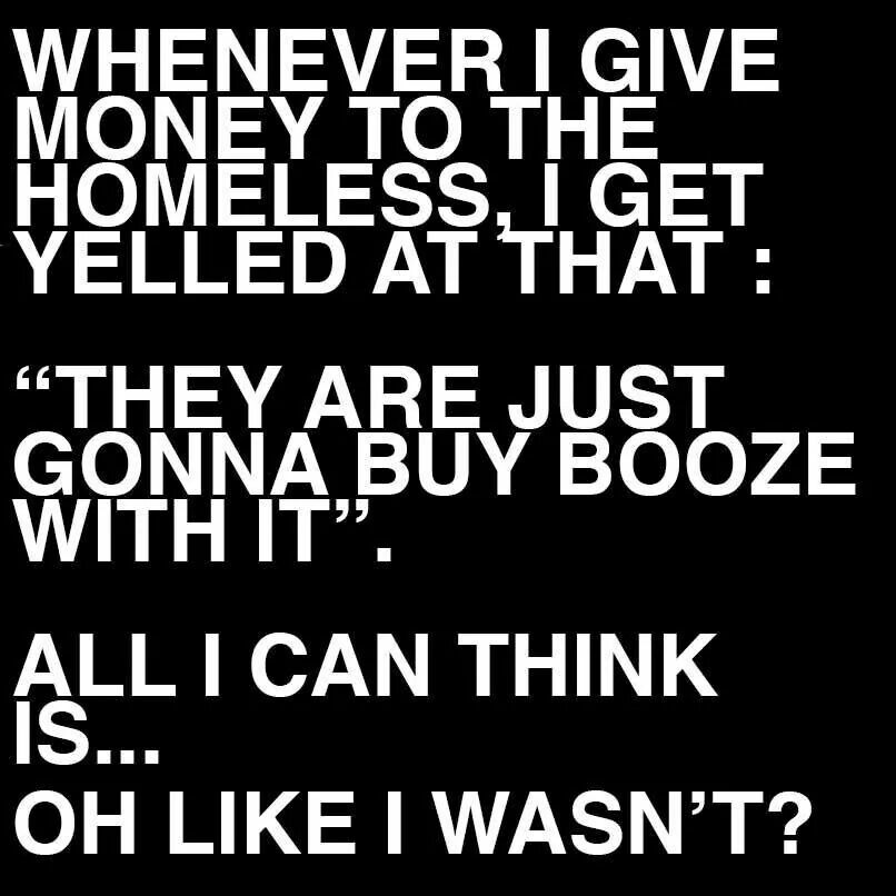 Giving.... And so the f**k what if they want to buy a drink. Maybe that's exactly what they need to cope. Who the hell am I to judge them?! They can have the booze and I'll buy them a burger too. And if they have a dog, I make sure to buy doggie treats as well. It's called being a decent human being for no other reason than it's the right thing to do.