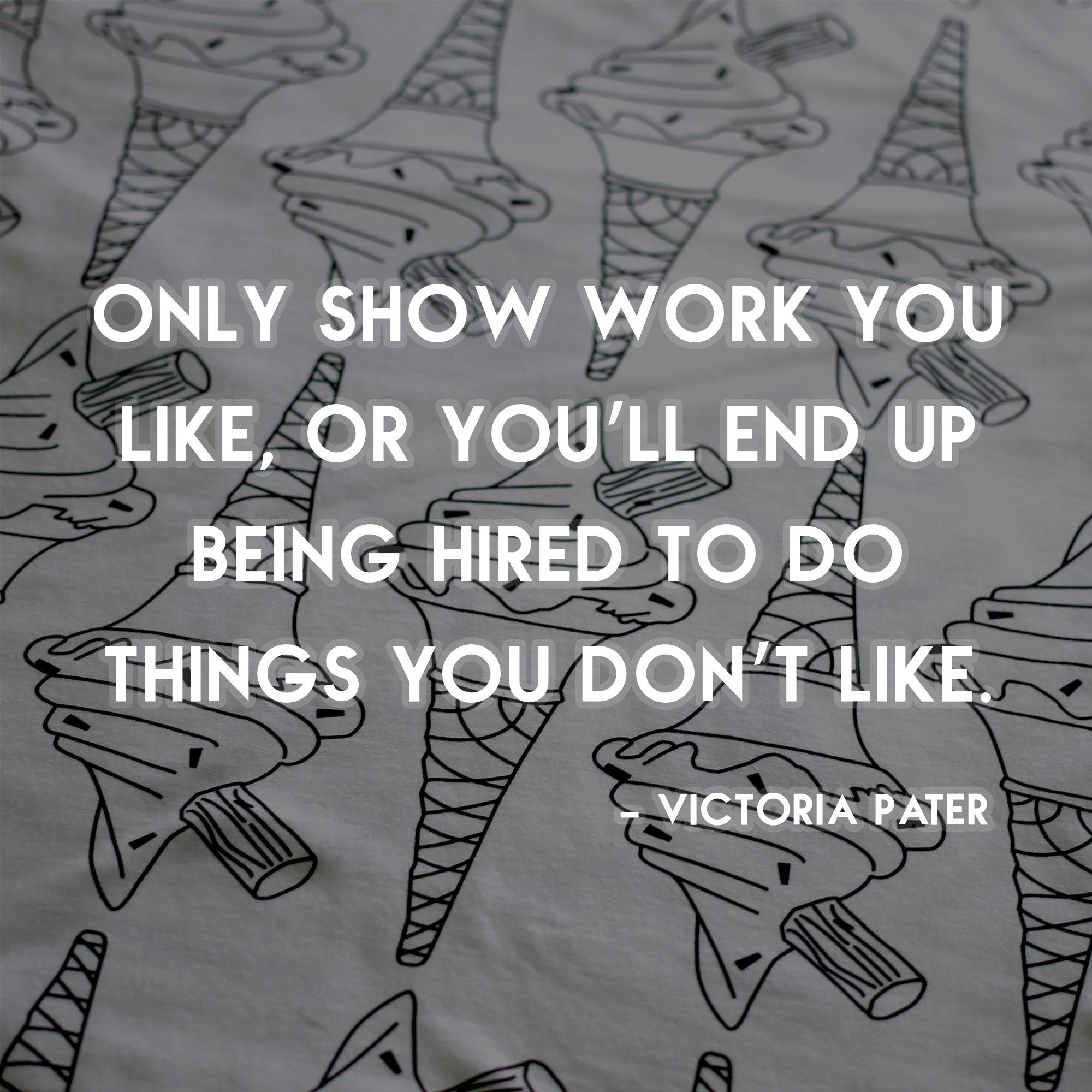 """""""Only show work you like or you'll end up being paid to do things you don't like"""""""
