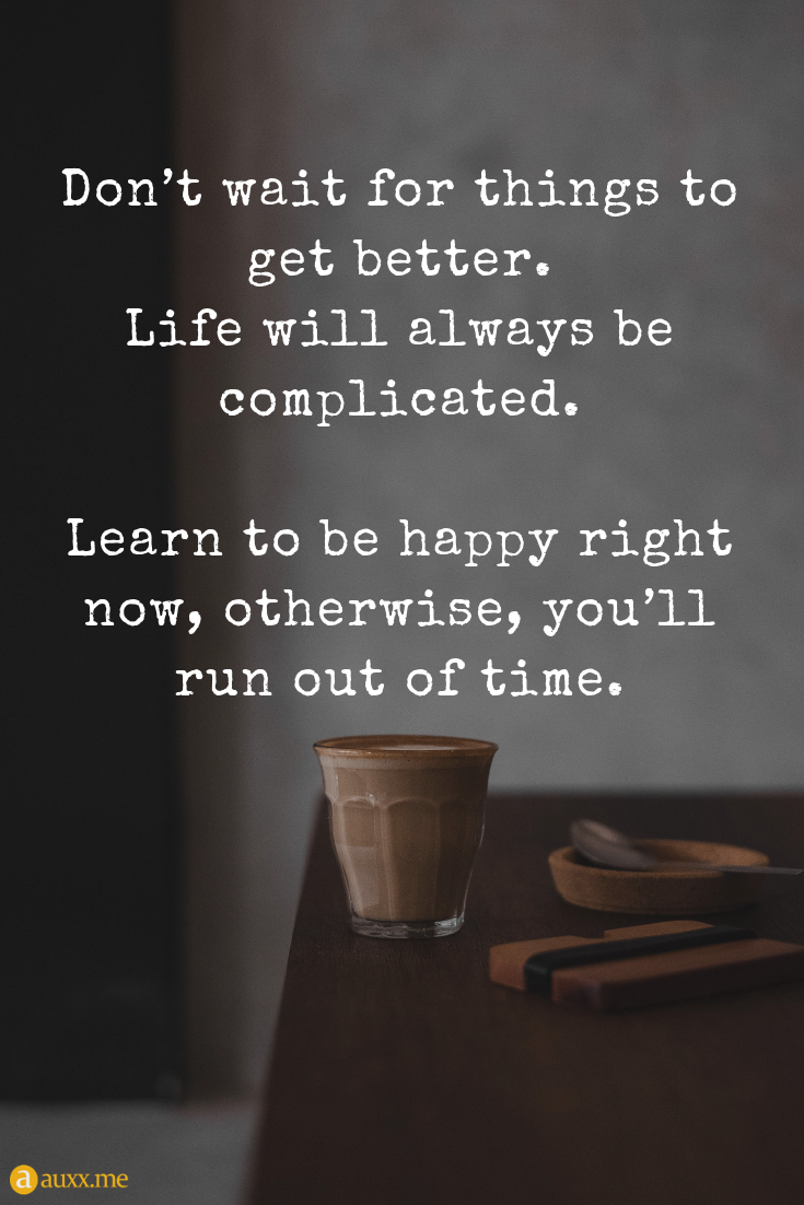 Don T Wait For Things To Get Better Life Will Always Be Complicated Learn To Be Happy Right Now O Get Well Quotes Life Gets Better Quotes Better Life Quotes