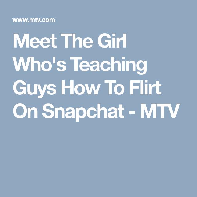 Meet The Girl Who S Teaching Guys How To Flirt On Snapchat Flirting The Girl Who Guys