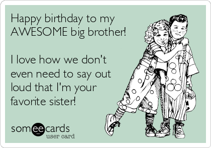 Happy Birthday To My Awesome Big Brother I Love How We Don T Even Need To S Happy Birthday Brother Funny Funny Brother Birthday Quotes Brother Birthday Quotes