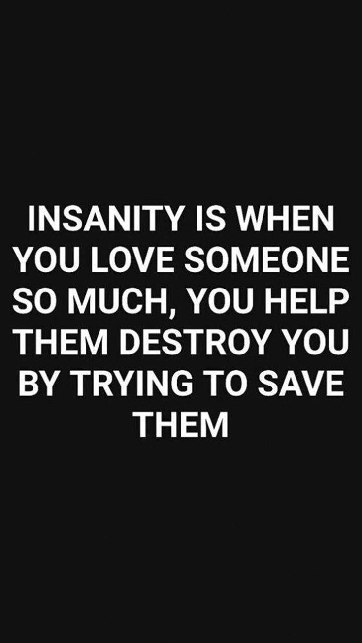 48 Insanity Is When You Love Someone So Much You Help Them Destroy You By Trying To Save Them Inspiring Quotes About Life Life Quotes Words