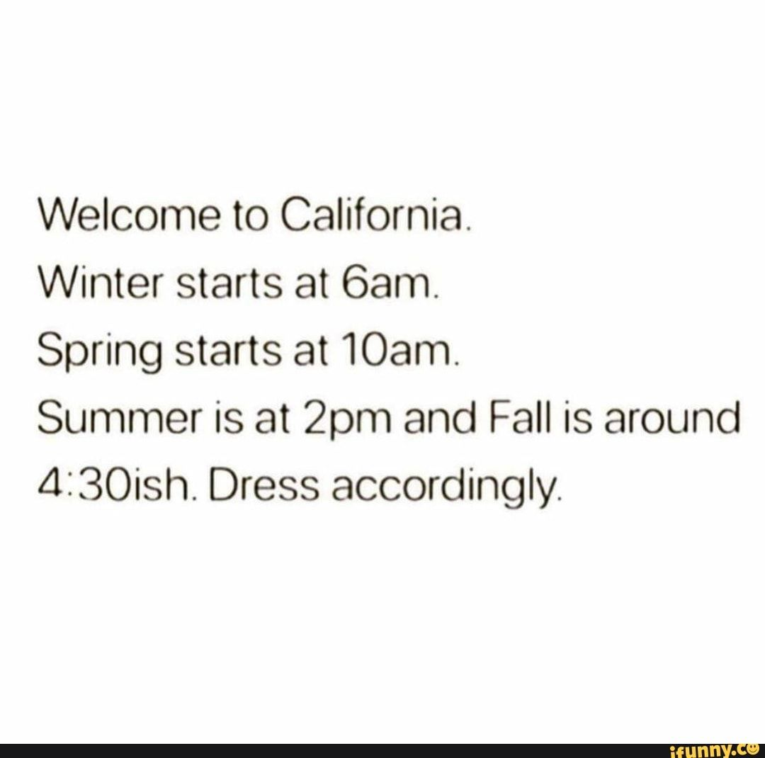 Welcome To California Winter Starts At 6am Spring Starts At 10am Summer Is At 2pm And Fall Is Around 4130ish Dress Accordingly Ifunny Start Of Winter Weather Memes Spring Starts [ 1070 x 1080 Pixel ]