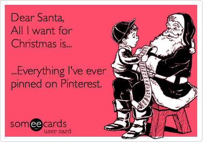 Dear Santa, All I want for Christmas is... ...Everything I've ever pinned on Pinterest.