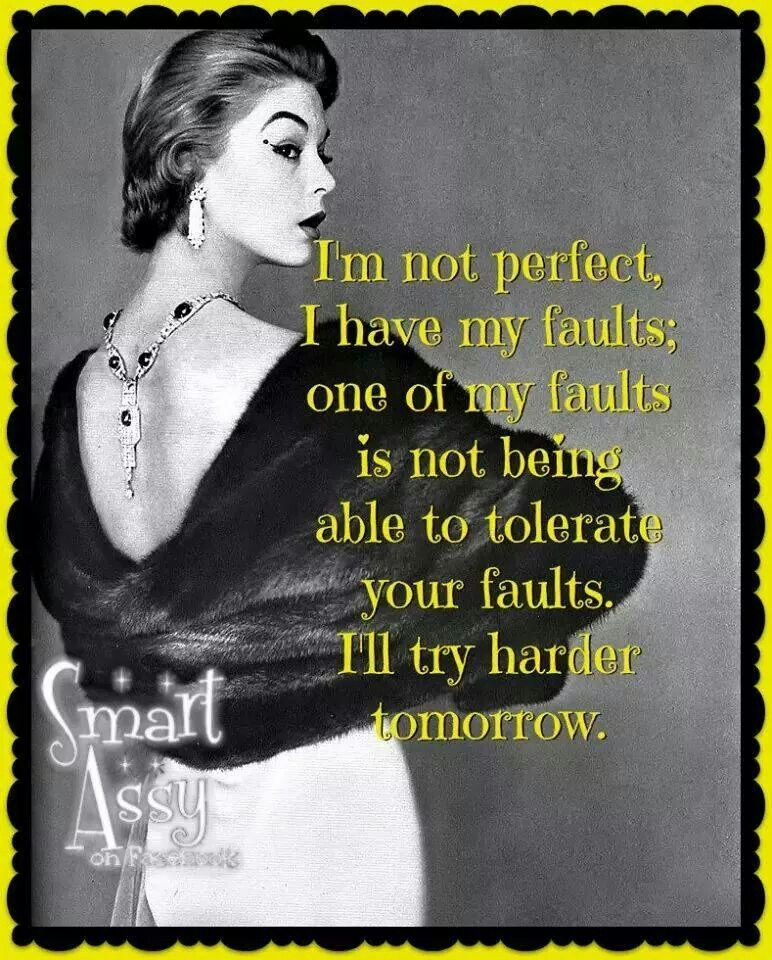 I M Not Perfect I Have My Faults One Of My Faults Is Not Being Able To Tolerate Your Faults I Ll Try Har Sassy Quotes Funny Quotes For Teens Sarcastic Humor
