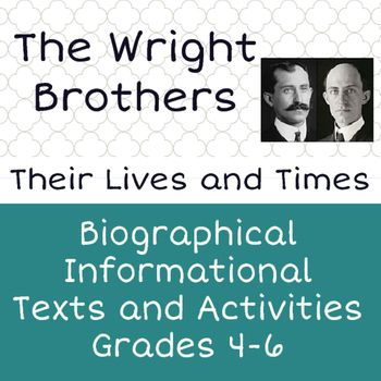 The Wright Brothers, Their Lives and Times is designed as a multi-purpose informational reading and writing unit for upper elementary students.  This resource would be useful as informational text in an ELA class or for a Social Studies or STEM class.
