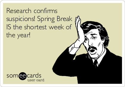 Research Confirms Suspicions Spring Break Is The Shortest Week Of The Year Funny Quotes Quotes Ecards Funny