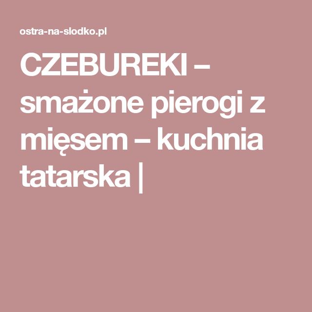 Czebureki Smazone Pierogi Z Miesem Kuchnia Tatarska Food Pierogies