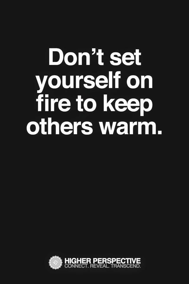 Dont Set Yourself On Fire To Keep Others Warm Quotes Sayings
