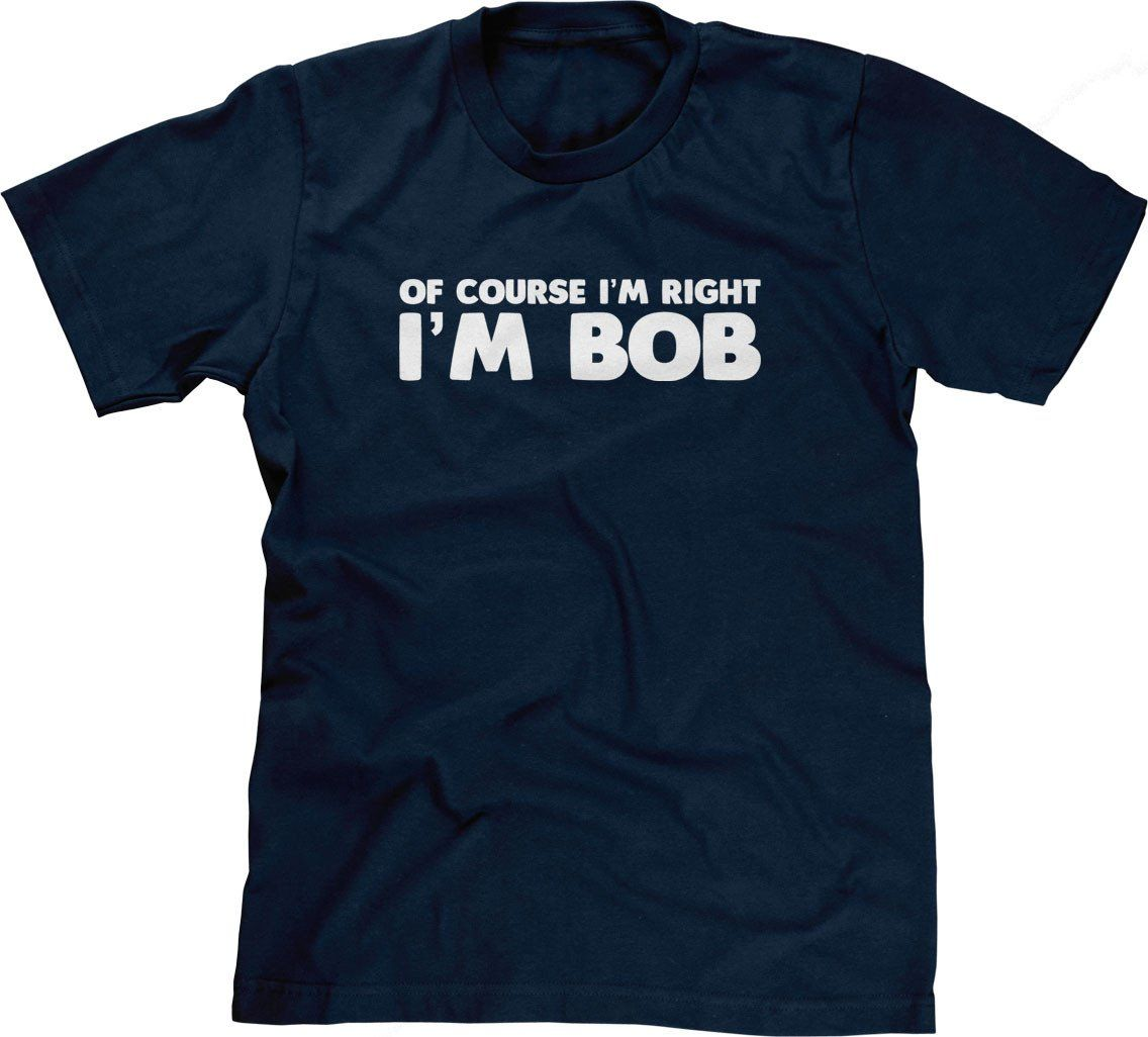 Of Course I M Right I M Bob T Shirt Attitude Shirts Funny Shirts Geek Funny Dad Shirts