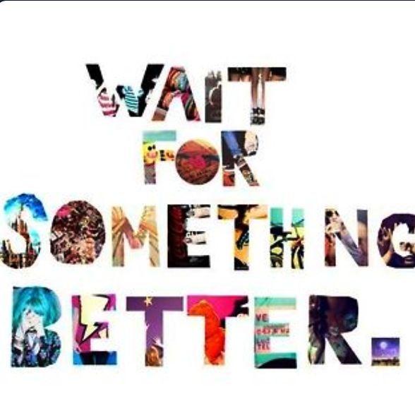 wait for something better