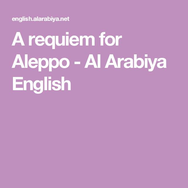 A Requiem For Aleppo Al Arabiya English War S Pinterest - Al arabiya english