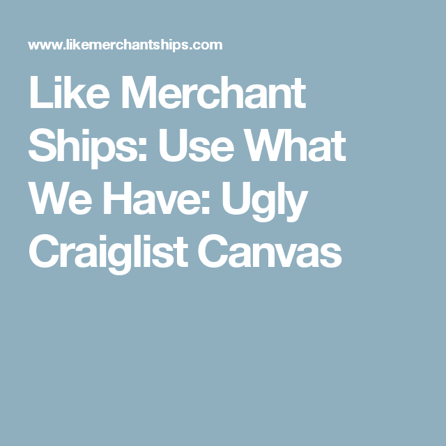 Like Merchant Ships: Use What We Have: Ugly Craiglist Canvas
