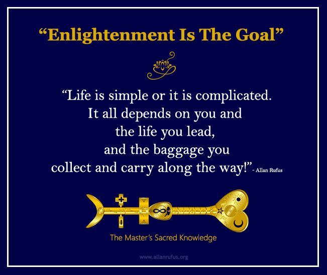"""Enlightenment Is The Goal""  ""Life is simple or it is complicated. It all depends on you and  the life you lead,  and the baggage you collect and carry along the way!""- Allan Rufus  http://www.amazon.com/Masters-Sacred-Knowledge-Allan-Rufus-ebook/dp/B00ALDQ7XU/ref=sr_1_2?ie=UTF8&qid=1432208714&sr=8-2&keywords=allan+rufus #ebooks #lifecoach #enlightenment #goals #PersonalDevelopment #SelfImprovement #Suicide #Depression #SelfHelp"