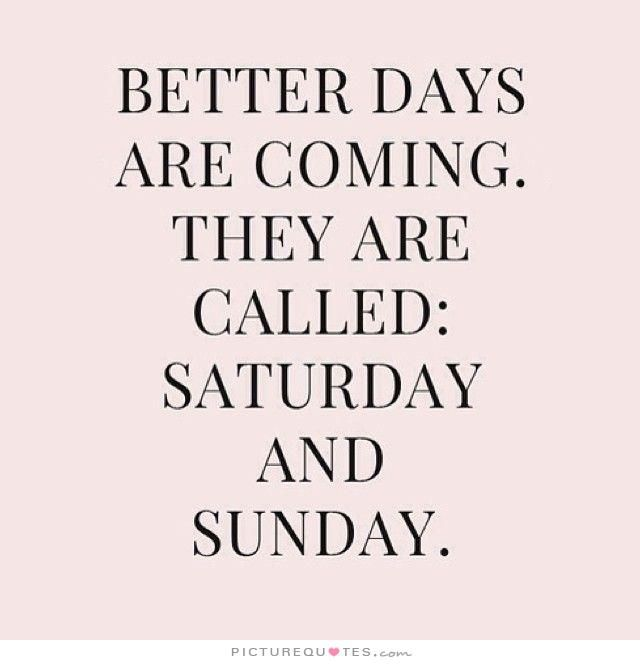 Better Days Quotes Brilliant Better Days Are Comingthey're Called Saturday And Sunday