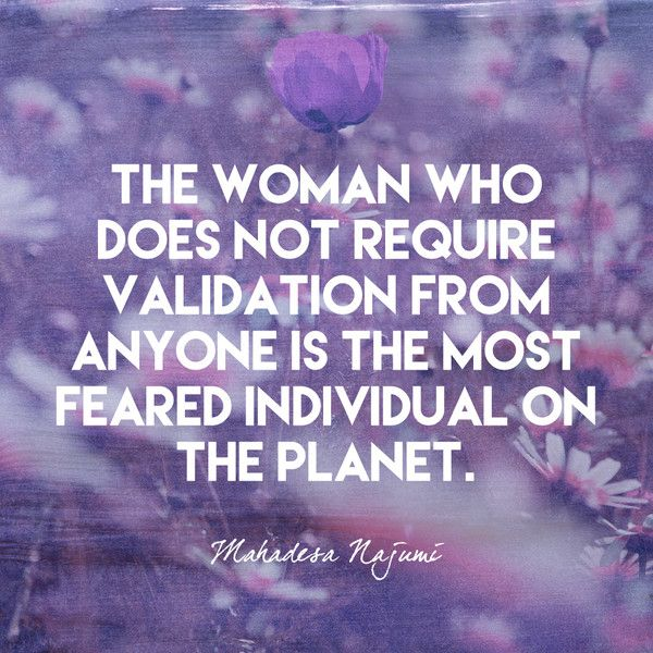 The woman who does not require validation from anyone is the most feared individual on the planet. - Mahadesa Najumi