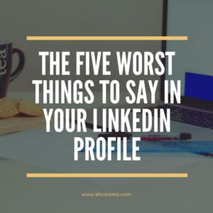 The Five Worst Things To Say In Your Linkedin Profile Ek Careers Linkedin Profile Sayings Writing